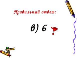 Правильный ответ: в) 6