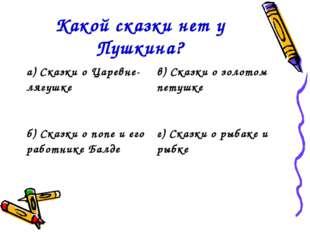 Какой сказки нет у Пушкина? а) Сказки о Царевне-лягушкев) Сказки о золотом п