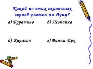 Какой из этих сказочных героев улетел на Луну? а) Буратинов) Незнайка б) Кар