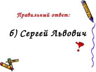 Правильный ответ: б) Сергей Львович