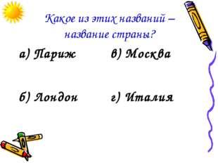 Какое из этих названий – название страны? а) Парижв) Москва б) Лондонг) Ита