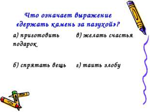 Что означает выражение «держать камень за пазухой»? а) приготовить подарокв)