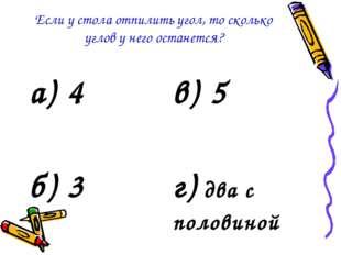 Если у стола отпилить угол, то сколько углов у него останется? а) 4в) 5 б) 3