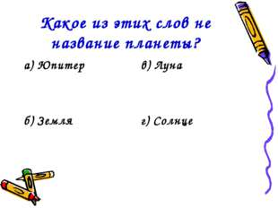 Какое из этих слов не название планеты? а) Юпитерв) Луна б) Земляг) Солнце
