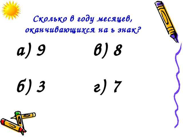 Сколько в году месяцев, оканчивающихся на ь знак? а) 9в) 8 б) 3г) 7