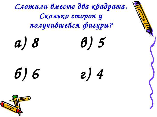 Сложили вместе два квадрата. Сколько сторон у получившейся фигуры? а) 8в) 5...