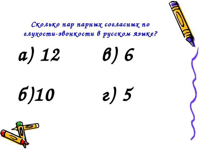 Сколько пар парных согласных по глухости-звонкости в русском языке? а) 12в)...