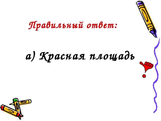 Правильный ответ: а) Красная площадь