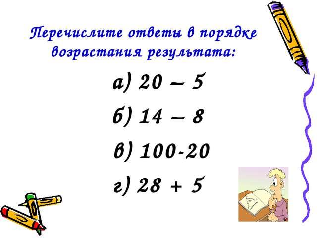 Перечислите ответы в порядке возрастания результата: а) 20 – 5 б) 14 – 8 в) 1...
