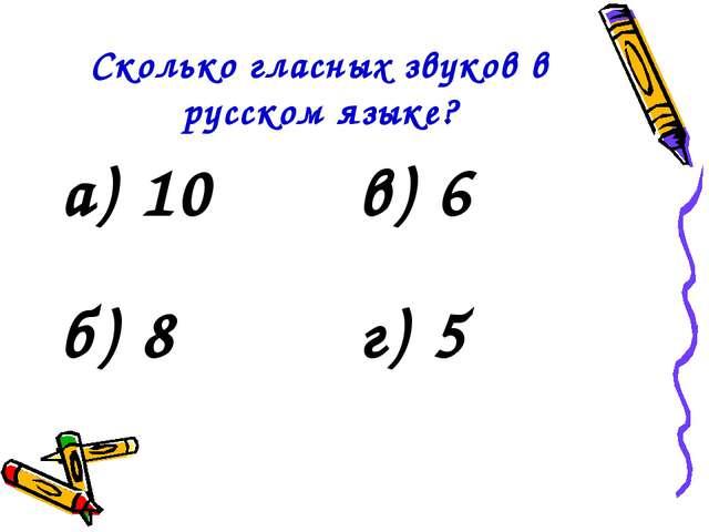 Сколько гласных звуков в русском языке? а) 10в) 6 б) 8г) 5
