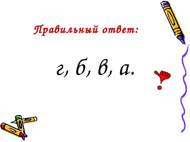 Правильный ответ: г, б, в, а.