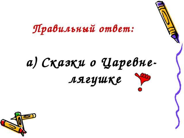 Правильный ответ: а) Сказки о Царевне-лягушке