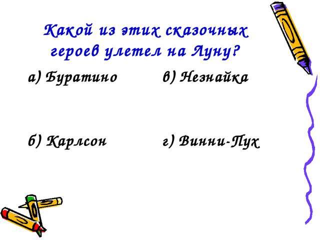 Какой из этих сказочных героев улетел на Луну? а) Буратинов) Незнайка б) Кар...