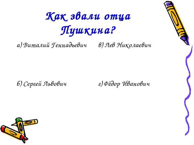 Как звали отца Пушкина? а) Виталий Геннадьевичв) Лев Николаевич б) Сергей Ль...