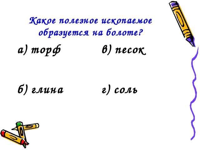 Какое полезное ископаемое образуется на болоте? а) торфв) песок б) глинаг)...