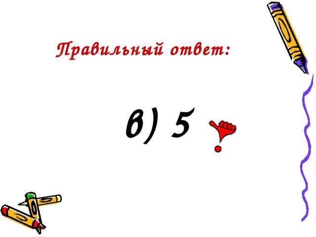 Правильный ответ: в) 5