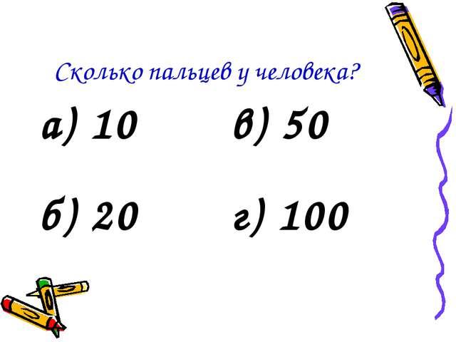Сколько пальцев у человека? а) 10в) 50 б) 20г) 100