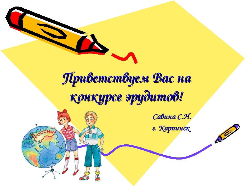 Приветствуем Вас на конкурсе эрудитов! Савина С.Н. г. Карпинск
