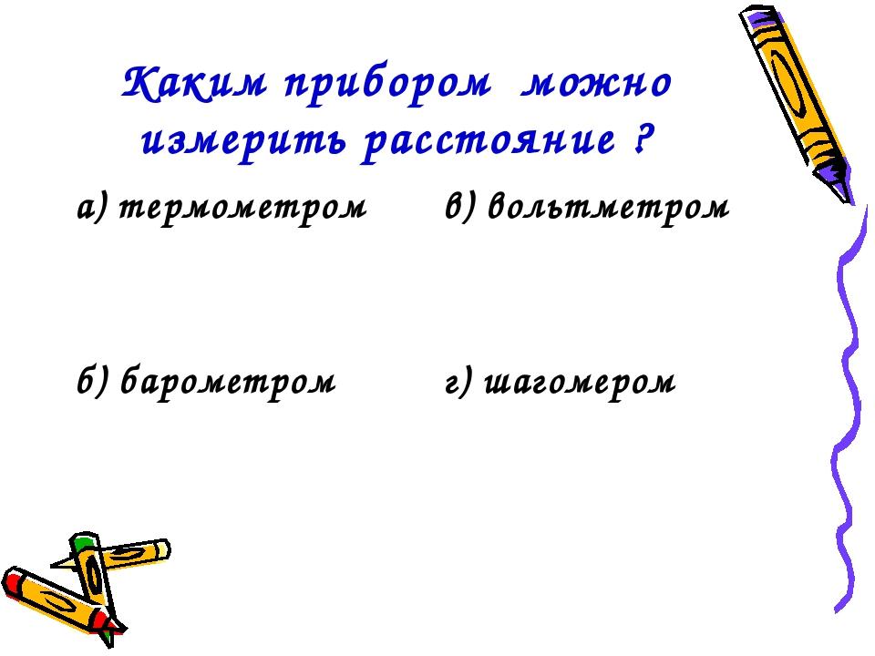 Каким прибором можно измерить расстояние ? а) термометромв) вольтметром б) б...