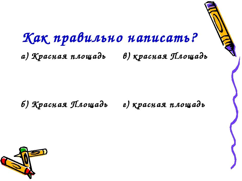 Как правильно написать? а) Красная площадьв) красная Площадь б) Красная Площ...