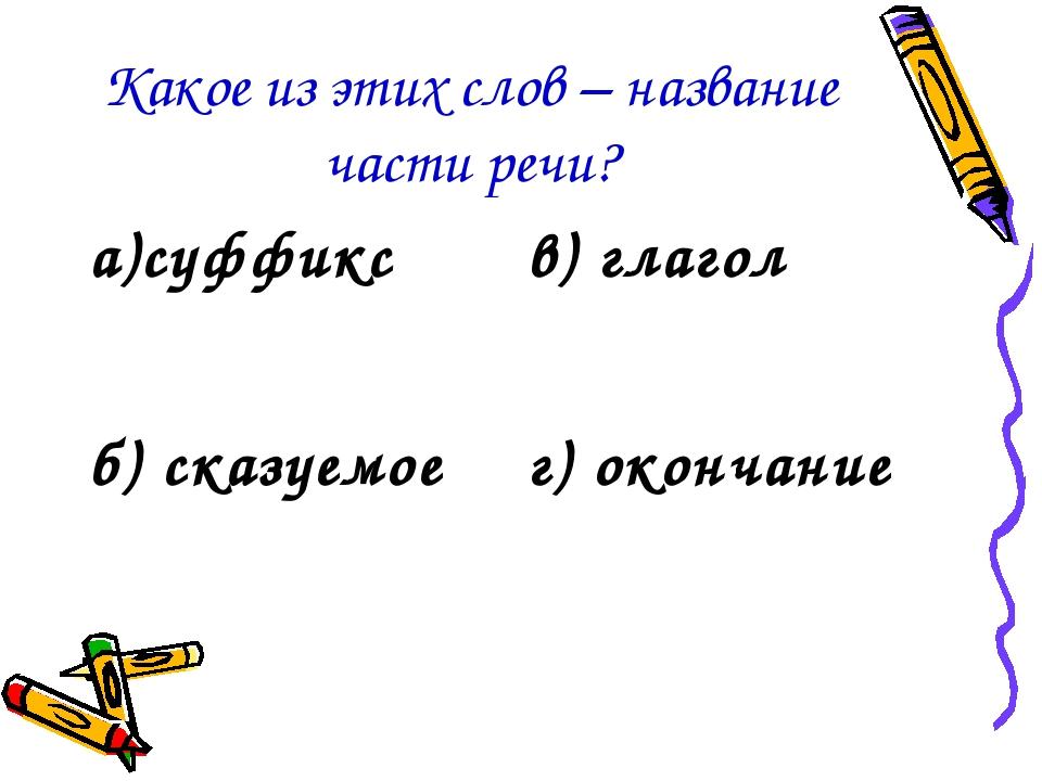 Какое из этих слов – название части речи? а)суффиксв) глагол б) сказуемоег)...