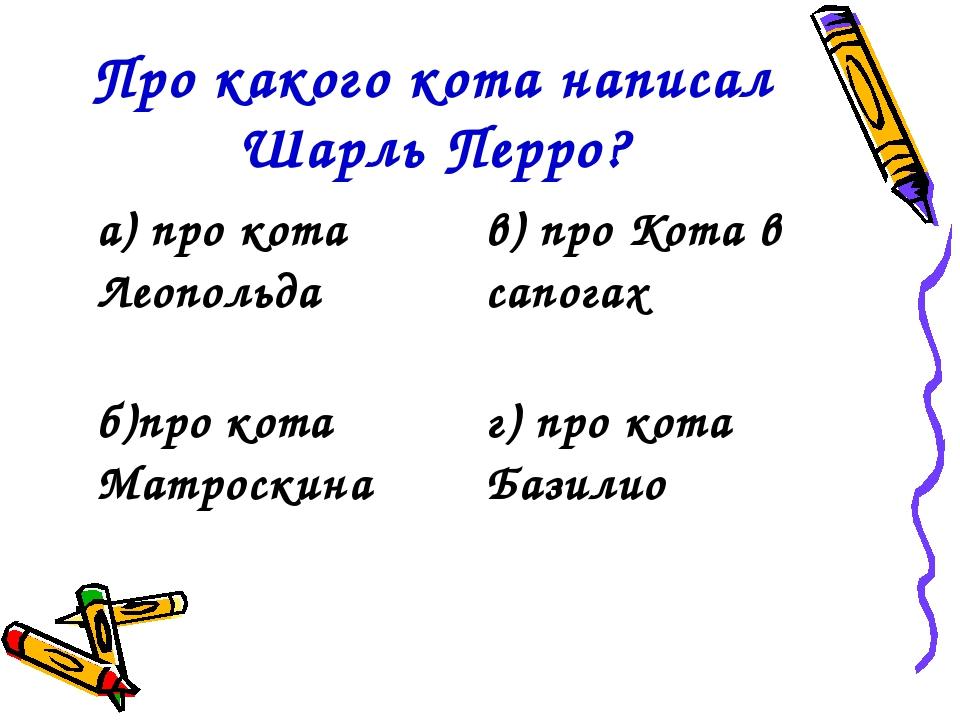 Про какого кота написал Шарль Перро? а) про кота Леопольдав) про Кота в сапо...