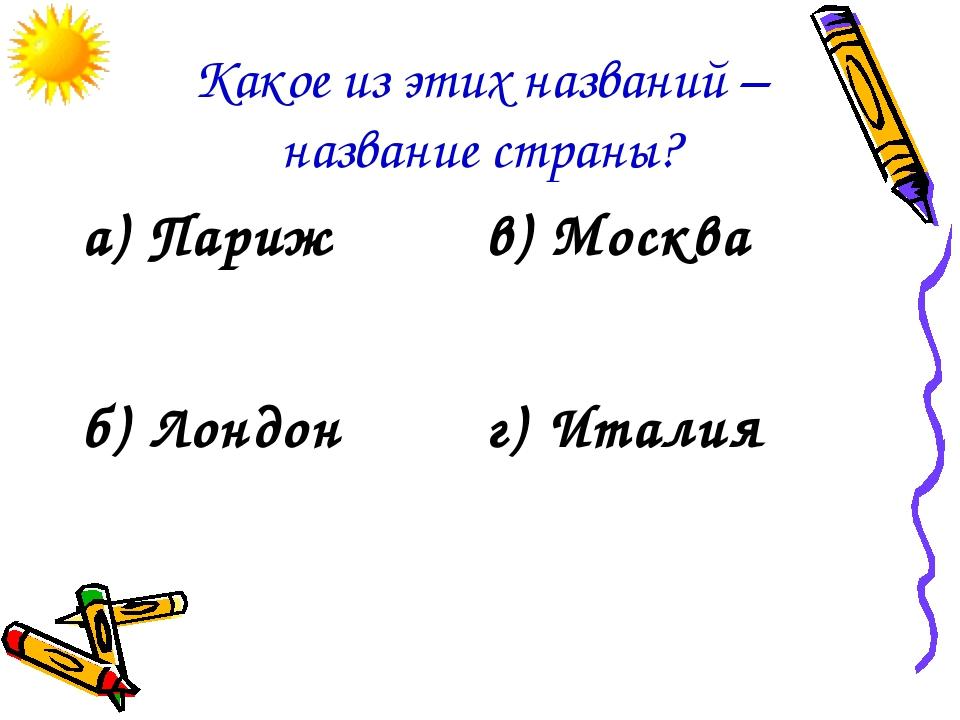 Какое из этих названий – название страны? а) Парижв) Москва б) Лондонг) Ита...