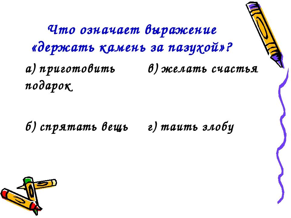 Что означает выражение «держать камень за пазухой»? а) приготовить подарокв)...