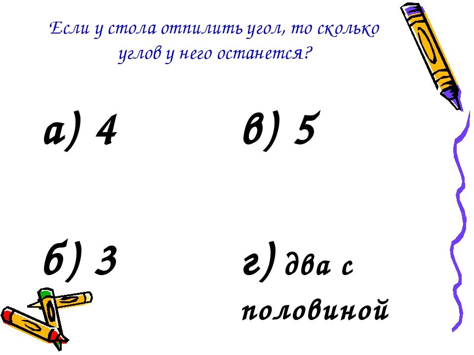 Если у стола отпилить угол, то сколько углов у него останется? а) 4в) 5 б) 3...