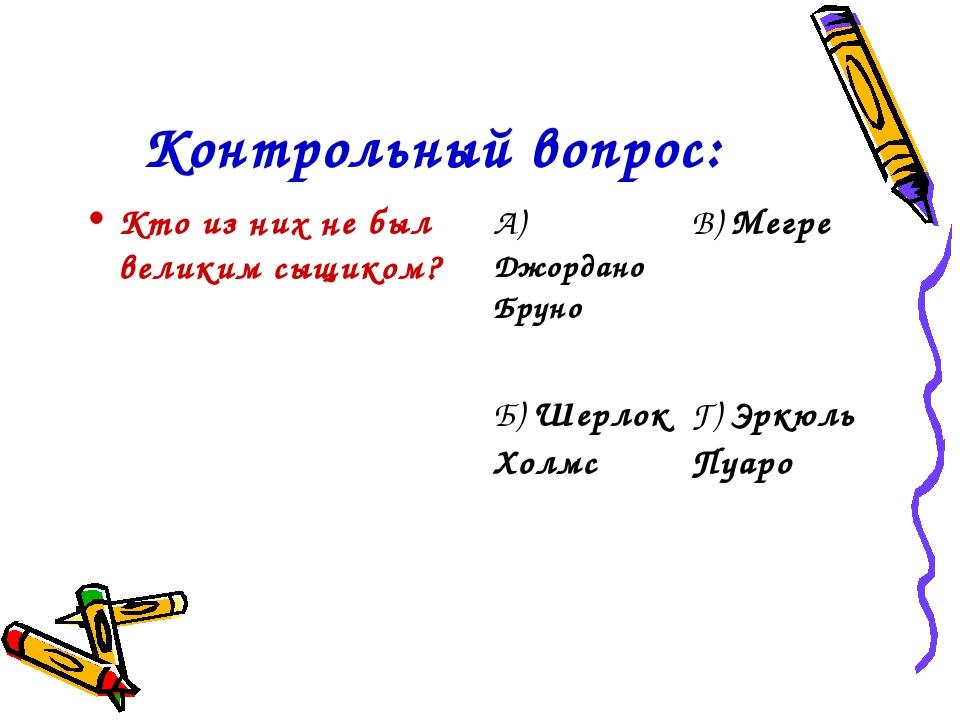 Контрольный вопрос: Кто из них не был великим сыщиком? А) Джордано БруноВ) М...