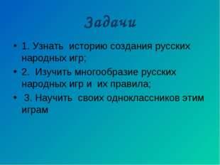 Задачи 1. Узнать историю создания русских народных игр; 2. Изучить многообраз