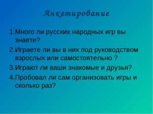 Анкетирование 1.Много ли русских народных игр вы знаете? 2.Играете ли вы в ни