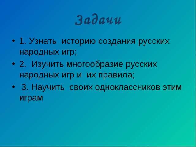 Задачи 1. Узнать историю создания русских народных игр; 2. Изучить многообраз...