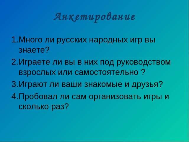 Анкетирование 1.Много ли русских народных игр вы знаете? 2.Играете ли вы в ни...