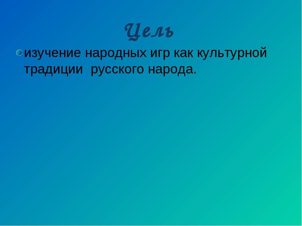 Цель изучение народных игр как культурной традиции русского народа.