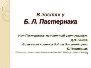 В гостях у Б. Л. Пастернака Имя Пастернака- мгновенный укол счастья. Д.Л. Бык