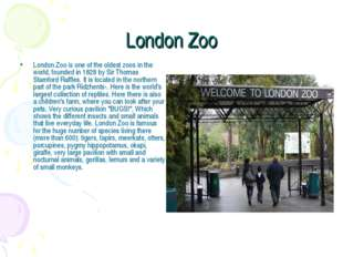 London Zoo London Zoo is one of the oldest zoos in the world, founded in 1828