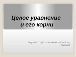 Пичугина Л.С. - учитель математики МОУ ООШ №3 г.Камешково Целое уравнение и е