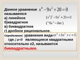 Данное уравнение называется а) линейное б)квадратное в) биквадратное г) дробн