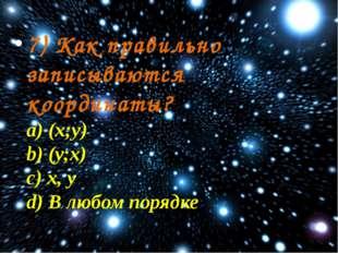 7) Как правильно записываются координаты? a) (х;у) b) (у;х) c) х, у d) В любо
