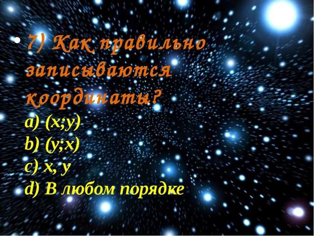 7) Как правильно записываются координаты? a) (х;у) b) (у;х) c) х, у d) В любо...
