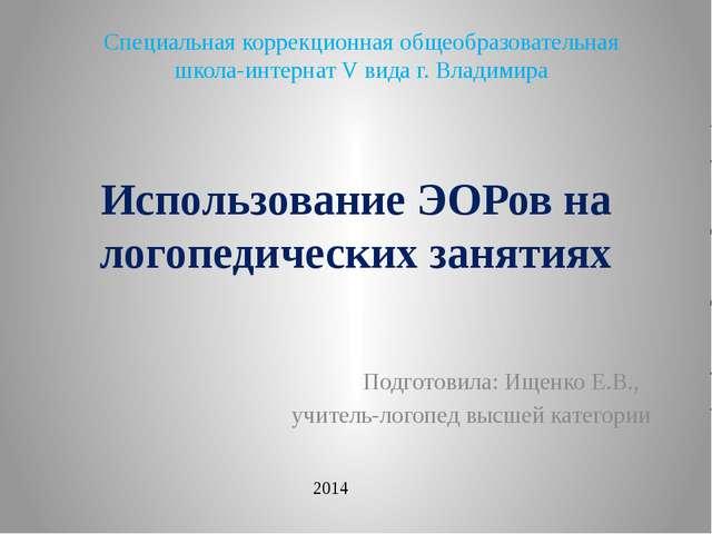 Использование ЭОРов на логопедических занятиях Подготовила: Ищенко Е.В., учит...