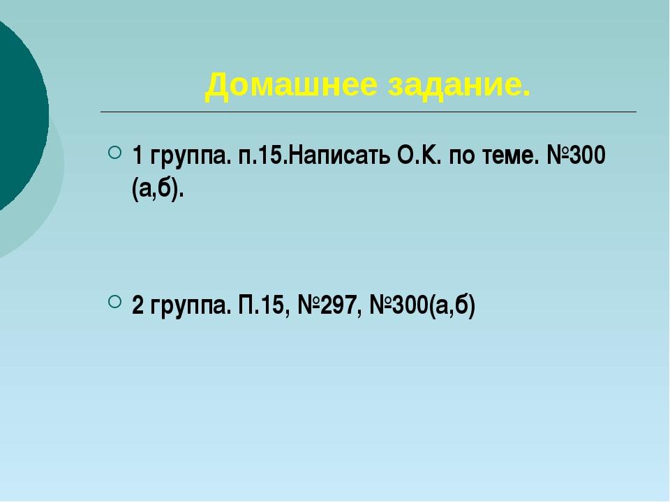 Домашнее задание. 1 группа. п.15.Написать О.К. по теме. №300 (а,б). 2 группа....