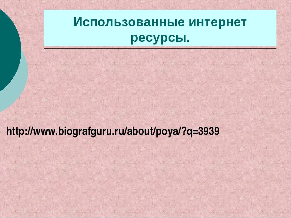 Использованные интернет ресурсы. http://www.biografguru.ru/about/poya/?q=3939