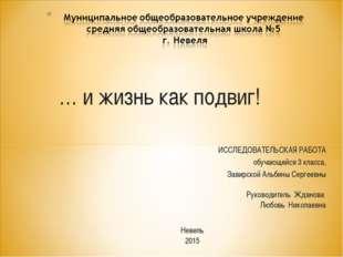 … и жизнь как подвиг! ИССЛЕДОВАТЕЛЬСКАЯ РАБОТА обучающейся 3 класса, Завирско