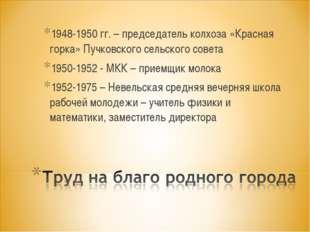 1948-1950 гг. – председатель колхоза «Красная горка» Пучковского сельского со