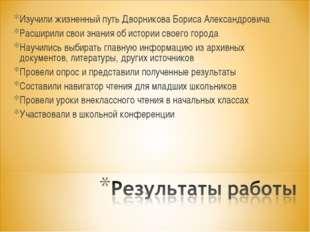 Изучили жизненный путь Дворникова Бориса Александровича Расширили свои знания