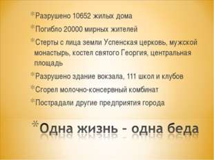 Разрушено 10652 жилых дома Погибло 20000 мирных жителей Стерты с лица земли У
