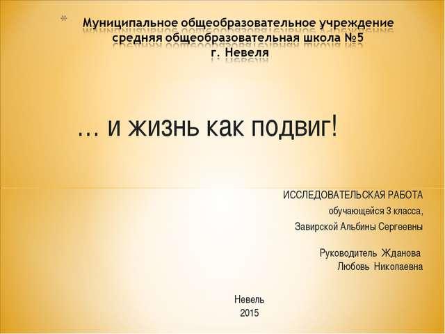 … и жизнь как подвиг! ИССЛЕДОВАТЕЛЬСКАЯ РАБОТА обучающейся 3 класса, Завирско...
