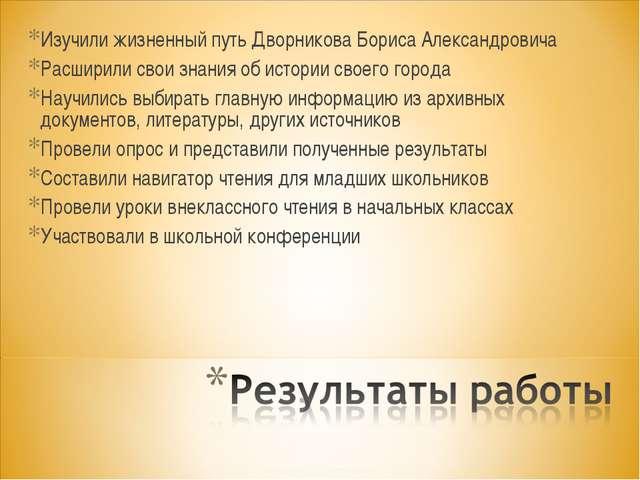 Изучили жизненный путь Дворникова Бориса Александровича Расширили свои знания...